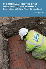 The Medieval Hospital of St Mary's and other Features: Excavations at Friary Place, Strood, Kent 2020 (Archaeology South-East/SpoilHeap Publications) - bookcover