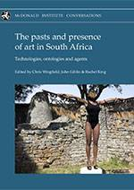 The Pasts and Presence of Art in South Africa: Technologies, Ontologies and Agents - Cambridge McDonald Institute Monograph (2020, Chris Wingfield, John Giblin & Rachel King)