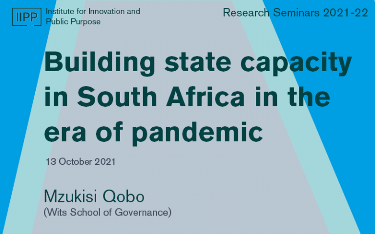 This image is a graphic for the talk titled 'building state capacity in South Africa in the era of pandemic.' This will be delivered by Dr Mzukisi Qobo which forms part of the IIPP Research Seminar Series.