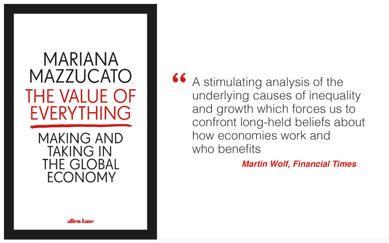 """The Value of Everything by Mariana Mazzucato: """"A stimulating analysis of the underlying causes of inequality and growth which forces us to confront long-held beliefs about how economies work and  who benefits"""" - Martin Wolf, Financial Times"""