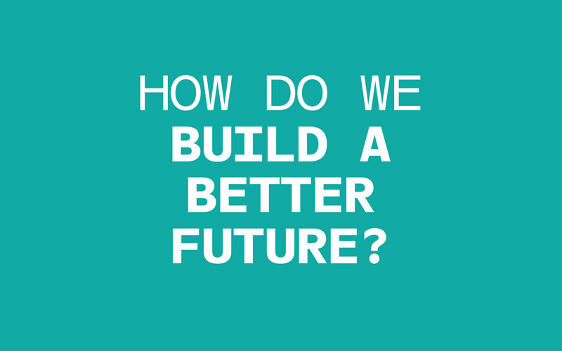 Teal background with white text reading: How do we build a better future?