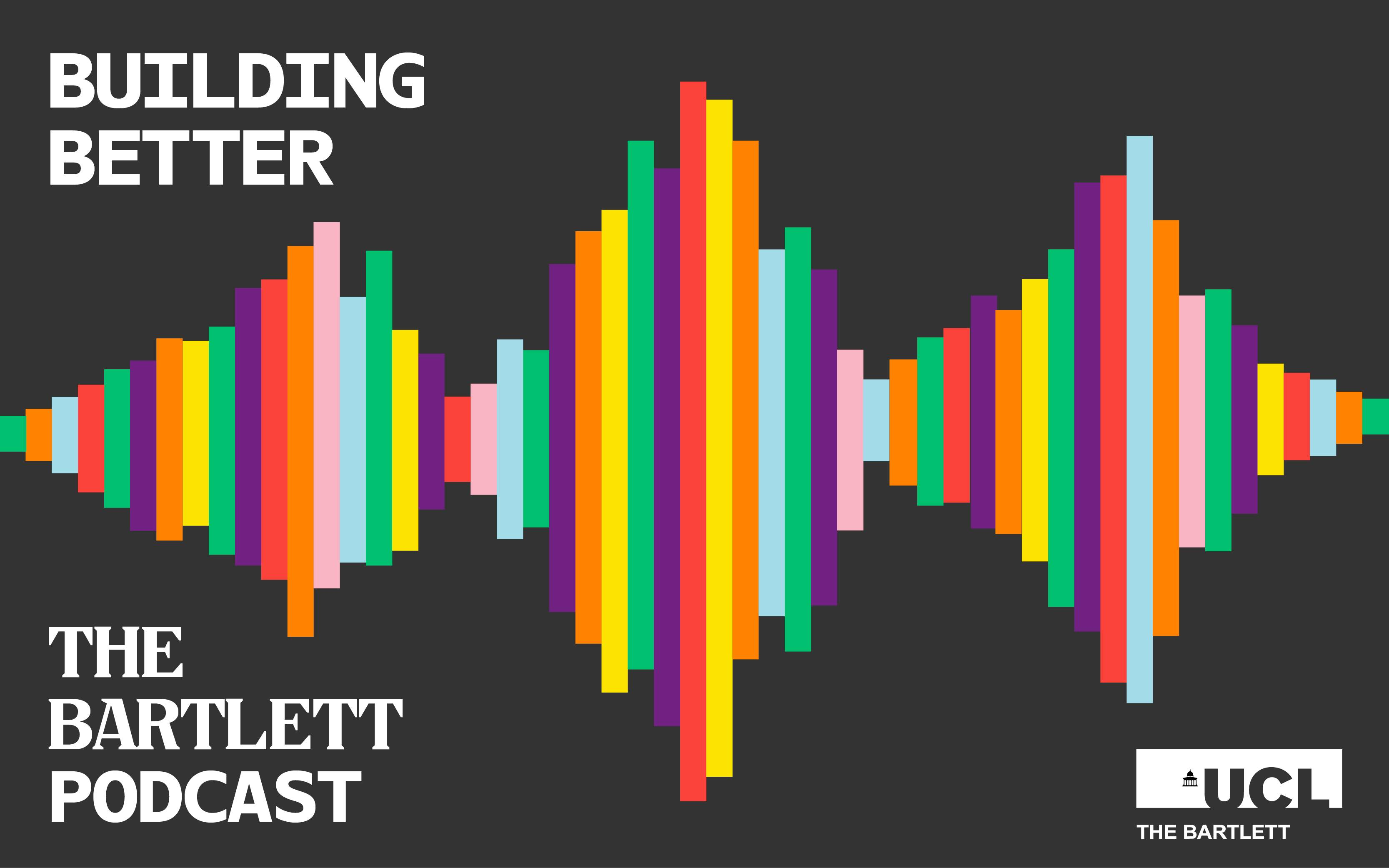 """Blocks of colours made into the shape of a sound wave with white text """"Building Better The Bartlett Podcast"""" on black background"""