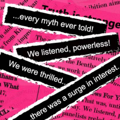 Colour image showing white text on strips of black, placed on a pink background. The text reads 'every myth ever told! We listened, powerless! We were thrilled... there was a surge of interest'