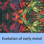 evolution of early metal
