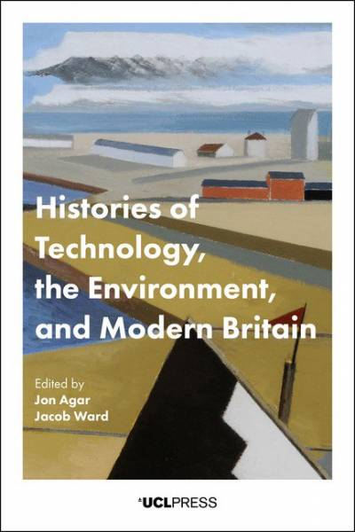 Histories of Technology, the Environment and Modern Britain - edited by Jon Agar and Jacob Ward